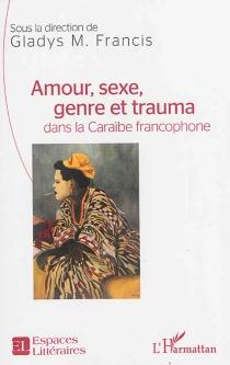 Amour, sexe, genre et trauma dans la Caraïbe francophone -