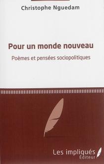 Pour un monde nouveau : poèmes et pensées sociopolitiques - ChristopheNguedam