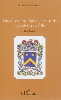 Histoire d'un Maltais de Tunis racontée à sa fille : récit intime - CarmelSammut