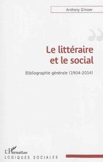 Le littéraire et le social : bibliographie générale : 1904-2014 - AnthonyGlinoer