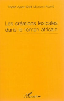 Les créations lexicales dans le roman africain - Robert Ayaovi XolaliMoumouni-Agboké