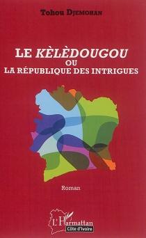 Le Kèlèdougou ou La république des intrigues - TohouDjemohan