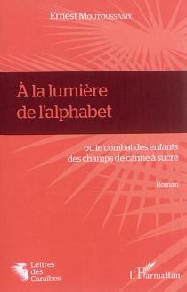 A la lumière de l'alphabet ou Le combat des enfants des champs de canne à sucre - ErnestMoutoussamy