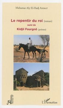 Le repentir du roi| Suivi de Kidjii Fourgnô : poèmes - Mahamat AlyEl-Hadj Ahmat