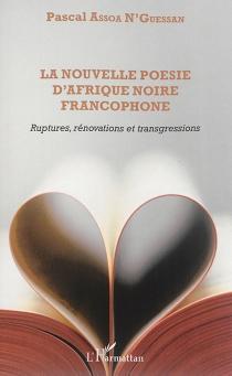 La nouvelle poésie d'Afrique noire francophone : ruptures, rénovations et transgressions - PascalAssoa N'Guessan