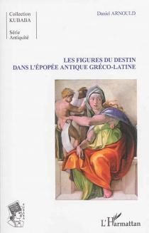 Les figures du destin dans l'épopée antique gréco-latine - DanielArnould