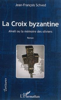La croix byzantine : Aïvali ou la mémoire des oliviers - Jean-FrançoisSchved