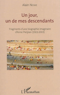 Un jour, un de mes descendants : fragments d'une biographie imaginaire d'Anne Pierjean (1921-2003) - Alain Nesme
