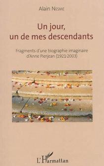Un jour, un de mes descendants : fragments d'une biographie imaginaire d'Anne Pierjean (1921-2003) - AlainNesme