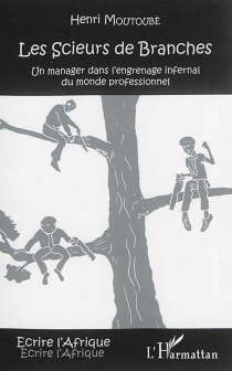 Les scieurs de branches : un manager dans l'engrenage infernal du monde professionnel - HenriMoutoubè