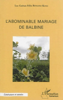 L'abominable mariage de Balbine - Luc Gaétan FélixBengono Kono