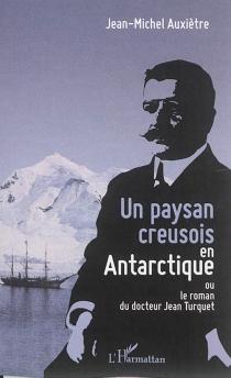Un paysan creusois en Antarctique ou Le roman du docteur Jean Turquet - Jean-MichelAuxiètre
