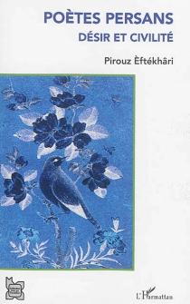 Poètes persans : désir et civilité - PirouzEftékhari