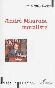 André Maurois, moraliste - Thierry JacquesLaurent