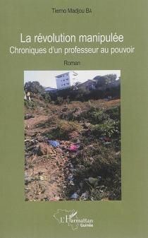 La révolution manipulée : chroniques d'un professeur au pouvoir - Tierno MadjouBâ