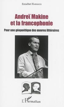 Andreï Makine et la francophonie : pour une géopoétique des oeuvres littéraires - ErzsébetHarmath