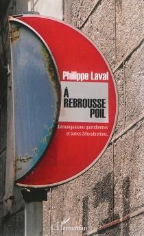 A rebrousse-poil : démangeaisons quotidiennes et autres zélucubrations - PhilippeLaval