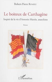Le boiteux de Carthagène : inspiré de la vie d'Antonio Martin, anarchiste - Robert-PierreRomieu