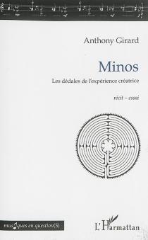 Minos : les dédales de l'expérience créatrice : récit-essai - AnthonyGirard