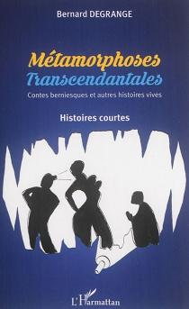 Métamorphoses transcendantales : contes berniesques et autres histoires vives : histoires courtes - BernardDegrange