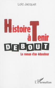 Histoire à tenir debout : le roman d'un éducateur - LoïcJacquet
