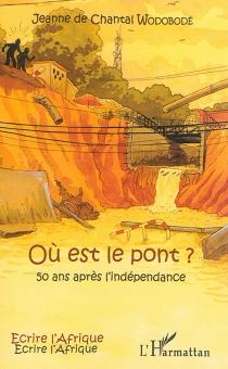 Où est le pont ? : 50 ans après l'indépendance - Jeanne de ChantalWodobodé