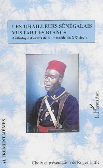 Les tirailleurs sénégalais vus par les Blancs : anthologie d'écrits de la 1re moitié du XXe siècle -