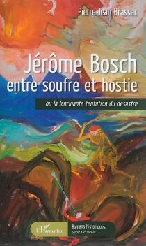 Jérôme Bosch entre soufre et hostie ou La lancinante tentation du désastre - Pierre-JeanBrassac