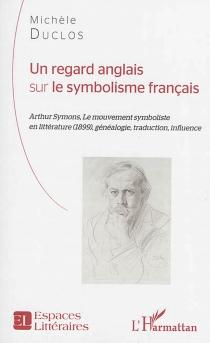 Un regard anglais sur le symbolisme français : Arthur Symons, Le mouvement symboliste en littérature (1899) : généalogie, traduction, influence - MichèleDuclos