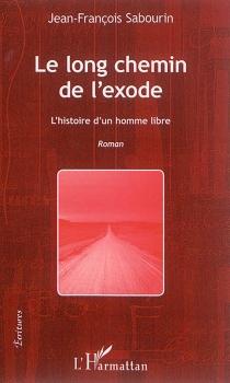 Le long chemin de l'exode : l'histoire d'un homme libre - Jean-FrançoisSabourin