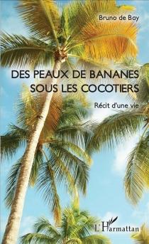 Des peaux de banane sous les cocotiers : récit d'une vie - Bruno deBay