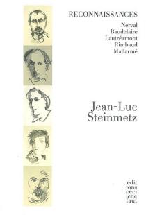 Reconnaissances : Nerval, Baudelaire, Lautréamont, Rimbaud, Mallarmé - Jean-LucSteinmetz
