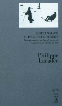 Robert Walser, le promeneur ironique : enseignements psychanalytiques de l'écriture d'un roman du réel - PhilippeLacadée