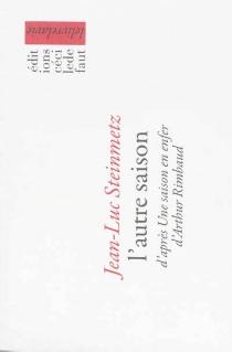 L'autre saison : d'après Une saison en enfer d'Arthur Rimbaud - Jean-LucSteinmetz