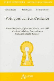 Poétiques du récit d'enfance : Walter Benjamin, Enfance berlinoise vers 1900 ; Vladimir Nabokov, Autres rivages ; Nathalie Sarraute, Enfance - RobertKahn