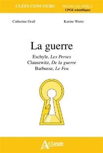 La guerre : Eschyle, Les Perses ; Clausewitz, De la guerre ; Barbusse, Le feu - CatherineGrall
