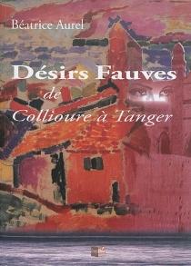 Désir fauve : de Collioure à Tanger - BéatriceAurel
