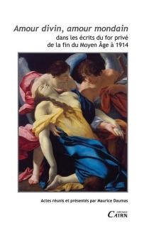 Amour divin, amour mondain : dans les écrits du for privé de la fin du Moyen Age à 1914 : actes du colloque international de Pau, 3 et 4 juin 2010 -