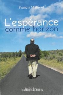 L'espérance comme horizon : biographie romancée - FrancisMahiout