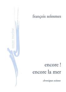 Encore ! Encore la mer : chroniques océanes - FrançoisSolesmes