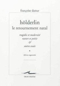 Hölderlin, le retournement natal : tragédie et modernité, nature et poésie et autres essais - FrançoiseDastur