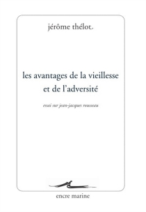 Les avantages de la vieillesse et de l'adversité : essai sur Jean-Jacques Rousseau - JérômeThélot