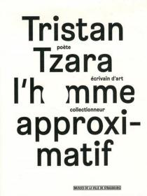 Tristan Tzara, l'homme approximatif : poète, écrivain d'art, collectionneur : exposition, Strasbourg, Musée d'art moderne et contemporain, du 24 septembre 2015 au 17 janvier 2016 -
