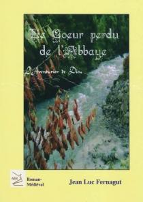 Le coeur perdu de l'abbaye : l'aventurier de Dieu - Jean-LucFernagut