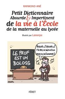 Petit dictionnaire absurde et impertinent de la vie à l'école : de la maternelle au lycée - RaymondAné