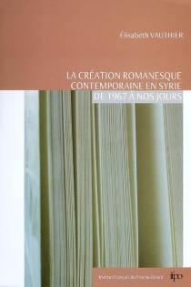 La création romanesque contemporaine en Syrie de 1967 à nos jours - ÉlisabethVauthier