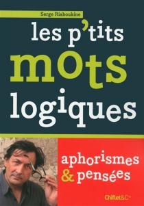 Les p'tits mots logiques : aphorismes et pensées - SergeRiaboukine