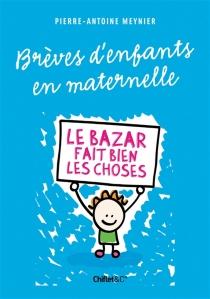 Paroles d'enfants en maternelle : le bazar fait bien les choses - Pierre-AntoineMeynier