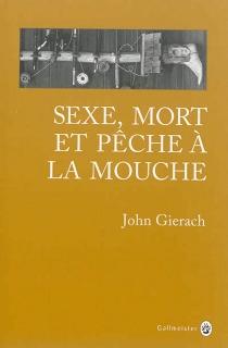 Sexe, mort et pêche à la mouche - JohnGierach