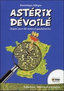 Astérix dévoilé : argots, jeux de mots et gauloiseries - DominiqueAllègre